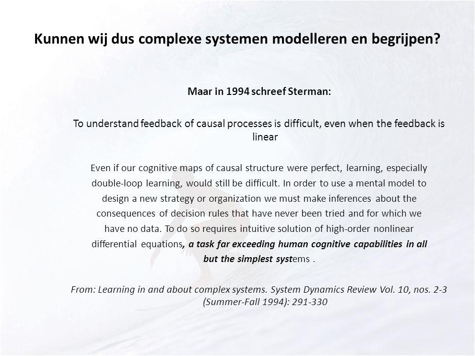 Kunnen wij dus complexe systemen modelleren en begrijpen? Maar in 1994 schreef Sterman: To understand feedback of causal processes is difficult, even