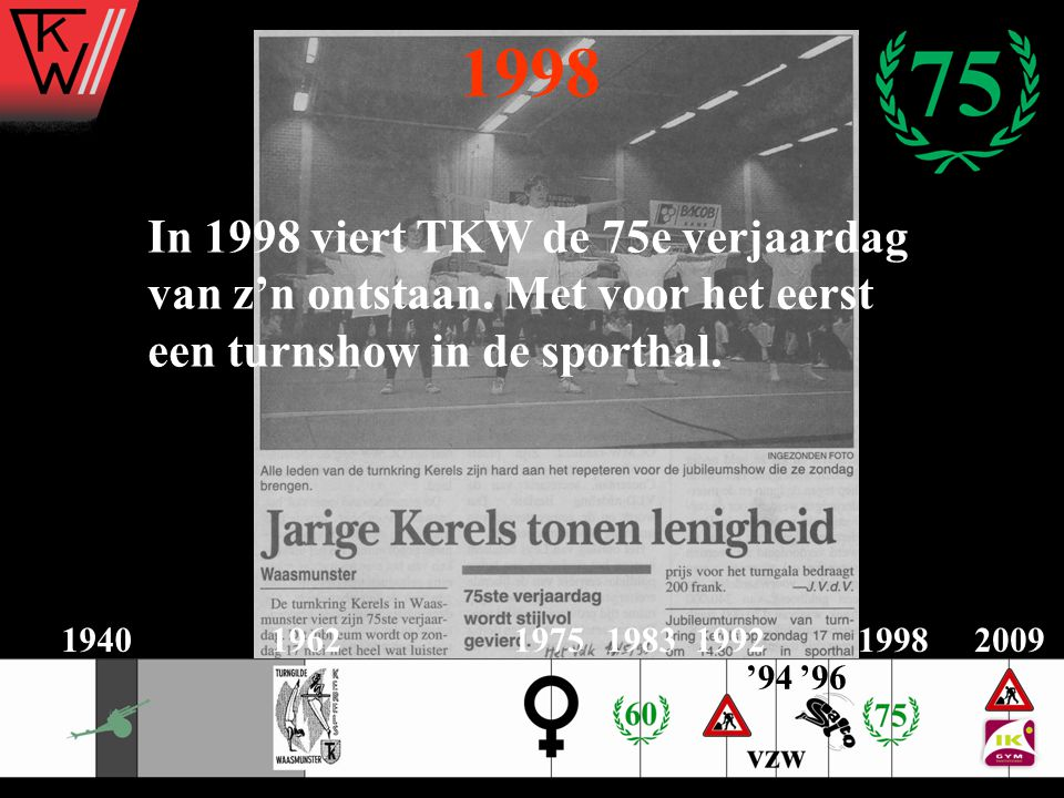 1998 In 1998 viert TKW de 75e verjaardag van z'n ontstaan. Met voor het eerst een turnshow in de sporthal. 2009194019621975198319921998 '96'94
