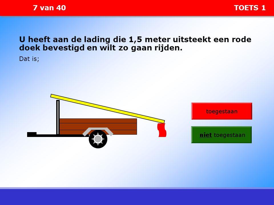 7 van 40 TOETS 1 U heeft aan de lading die 1,5 meter uitsteekt een rode doek bevestigd en wilt zo gaan rijden. Dat is;