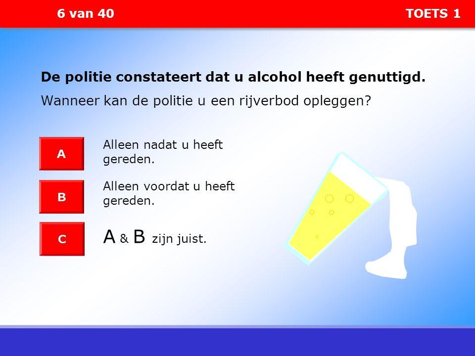 6 van 40 TOETS 1 De politie constateert dat u alcohol heeft genuttigd. Wanneer kan de politie u een rijverbod opleggen? Alleen nadat u heeft gereden.