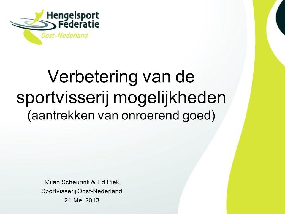 Verbetering van de sportvisserij mogelijkheden (aantrekken van onroerend goed) Milan Scheurink & Ed Piek Sportvisserij Oost-Nederland 21 Mei 2013