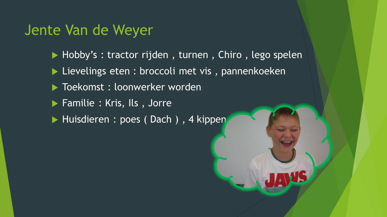 Jente Van de Weyer HHobby's : tractor rijden, turnen, Chiro, lego spelen LLievelings eten : broccoli met vis, pannenkoeken TToekomst : loonwerke
