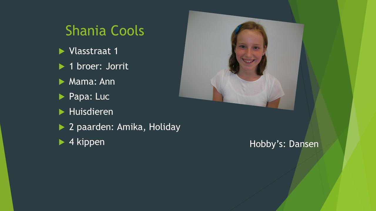 Shania Cools  Vlasstraat 1  1 broer: Jorrit  Mama: Ann  Papa: Luc  Huisdieren  2 paarden: Amika, Holiday  4 kippen Hobby's: Dansen