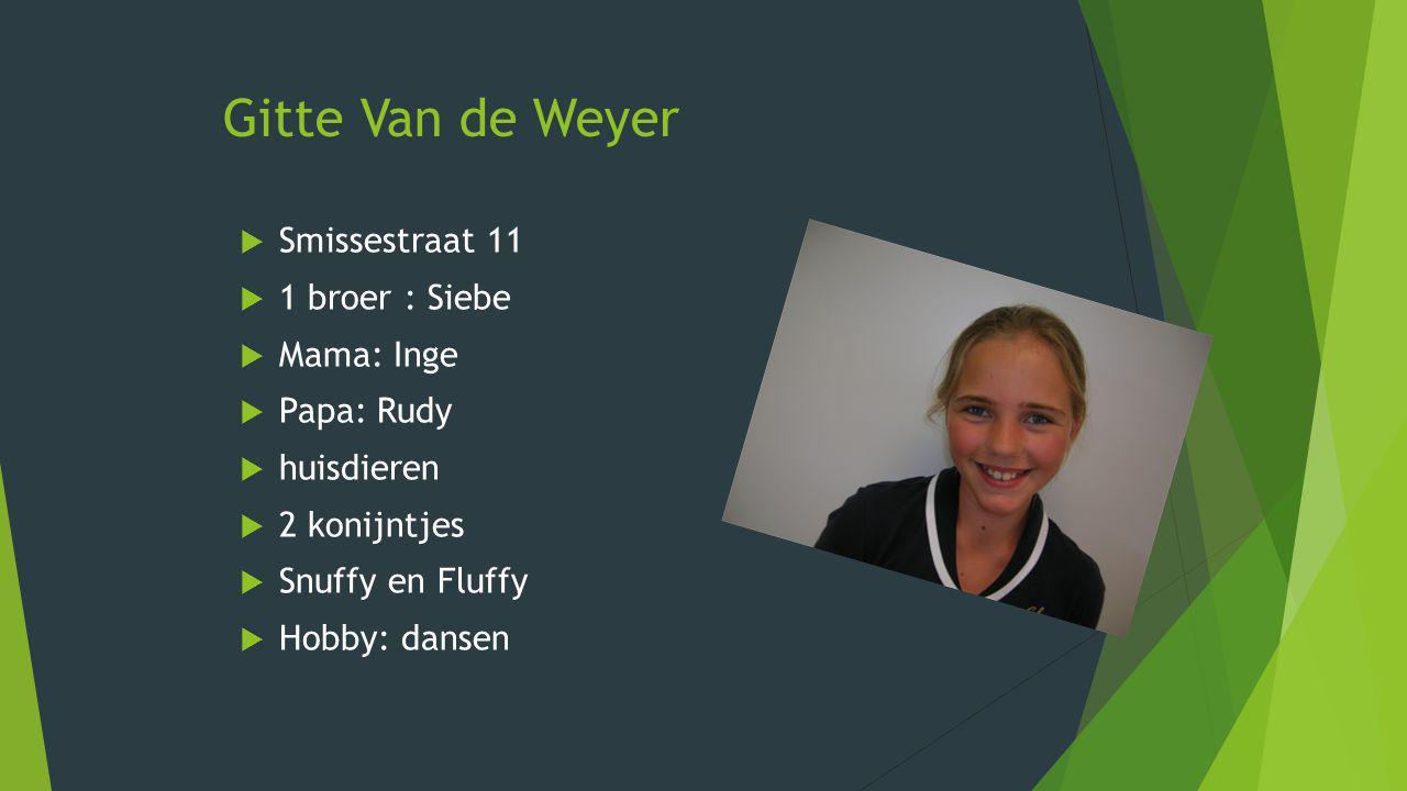 Gitte Van de Weyer  Smissestraat 11  1 broer : Siebe  Mama: Inge  Papa: Rudy  huisdieren  2 konijntjes  Snuffy en Fluffy  Hobby: dansen
