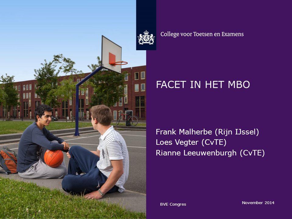FACET IN HET MBO Frank Malherbe (Rijn IJssel) Loes Vegter (CvTE) Rianne Leeuwenburgh (CvTE) November 2014 BVE Congres