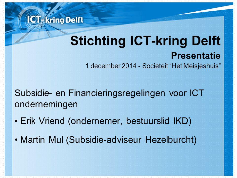 Stichting ICT-kring Delft Presentatie 1 december 2014 - Sociëteit Het Meisjeshuis Subsidie- en Financieringsregelingen voor ICT ondernemingen Erik Vriend (ondernemer, bestuurslid IKD) Martin Mul (Subsidie-adviseur Hezelburcht)