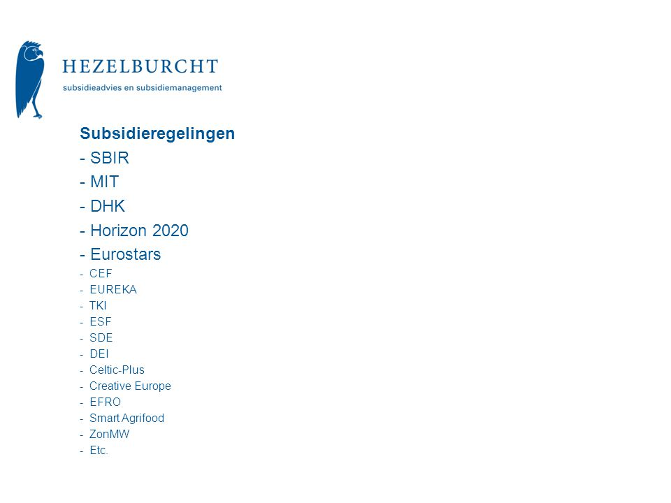 Subsidieregelingen - SBIR - MIT - DHK - Horizon 2020 - Eurostars - CEF - EUREKA - TKI - ESF - SDE - DEI - Celtic-Plus - Creative Europe - EFRO - Smart Agrifood - ZonMW - Etc.