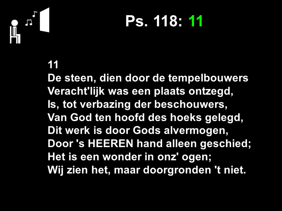 Ps. 118: 11 11 De steen, dien door de tempelbouwers Veracht'lijk was een plaats ontzegd, Is, tot verbazing der beschouwers, Van God ten hoofd des hoek