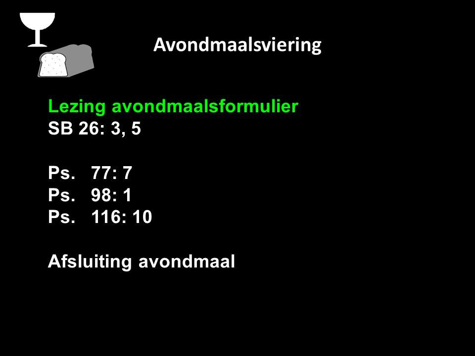 Avondmaalsviering Lezing avondmaalsformulier SB 26: 3, 5 Ps. 77: 7 Ps. 98: 1 Ps. 116: 10 Afsluiting avondmaal