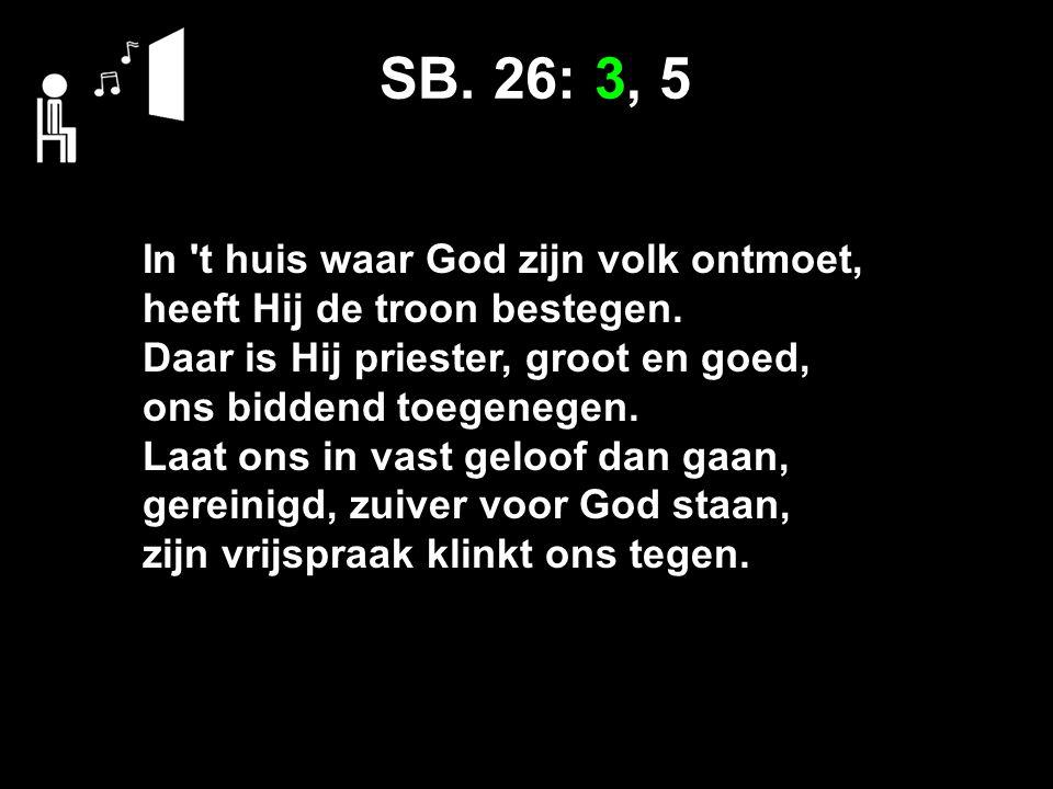 SB. 26: 3, 5 In 't huis waar God zijn volk ontmoet, heeft Hij de troon bestegen. Daar is Hij priester, groot en goed, ons biddend toegenegen. Laat ons