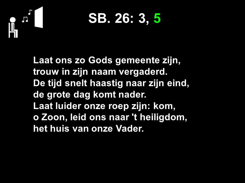 SB. 26: 3, 5 Laat ons zo Gods gemeente zijn, trouw in zijn naam vergaderd. De tijd snelt haastig naar zijn eind, de grote dag komt nader. Laat luider