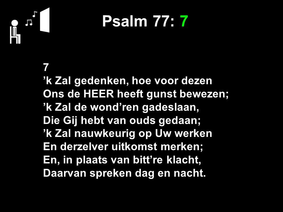 Psalm 77: 7 7 'k Zal gedenken, hoe voor dezen Ons de HEER heeft gunst bewezen; 'k Zal de wond'ren gadeslaan, Die Gij hebt van ouds gedaan; 'k Zal nauwkeurig op Uw werken En derzelver uitkomst merken; En, in plaats van bitt're klacht, Daarvan spreken dag en nacht.