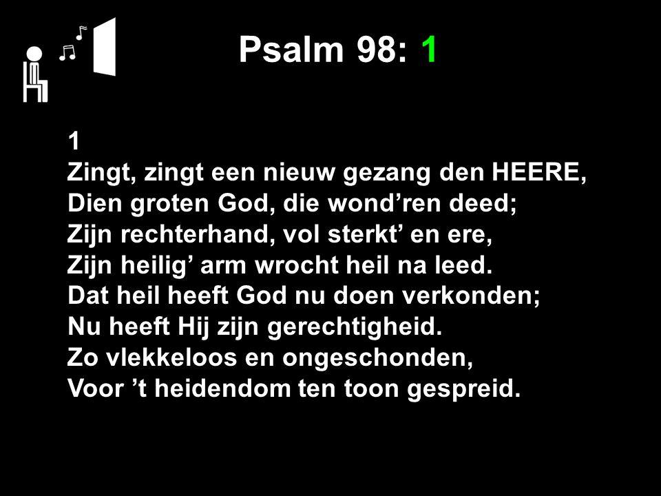 Psalm 98: 1 1 Zingt, zingt een nieuw gezang den HEERE, Dien groten God, die wond'ren deed; Zijn rechterhand, vol sterkt' en ere, Zijn heilig' arm wrocht heil na leed.