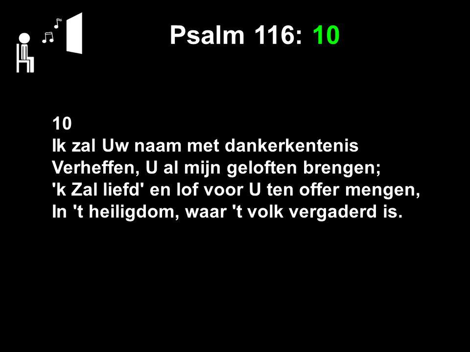 Psalm 116: 10 10 Ik zal Uw naam met dankerkentenis Verheffen, U al mijn geloften brengen; 'k Zal liefd' en lof voor U ten offer mengen, In 't heiligdo