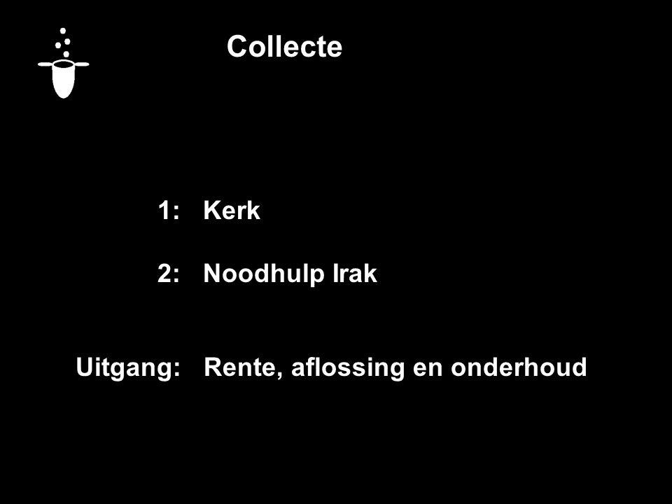 Collecte 1:Kerk 2:Noodhulp Irak Uitgang: Rente, aflossing en onderhoud Vandaag bestemd voor:
