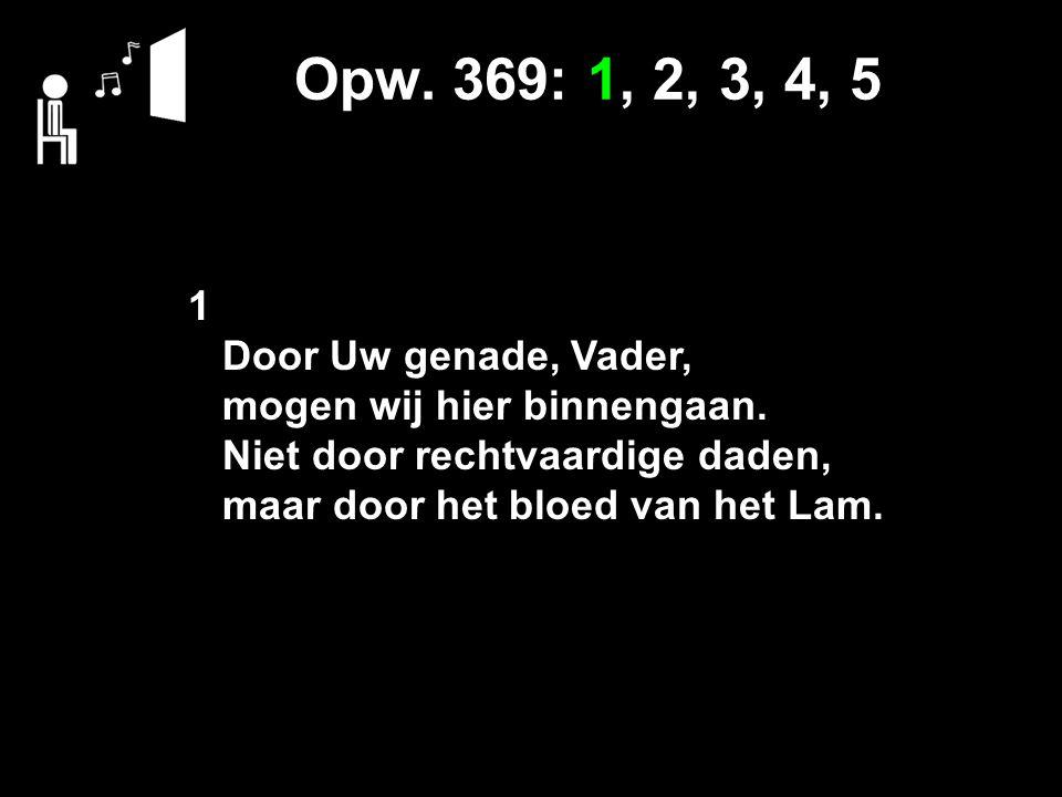 Opw. 369: 1, 2, 3, 4, 5 1 Door Uw genade, Vader, mogen wij hier binnengaan. Niet door rechtvaardige daden, maar door het bloed van het Lam.