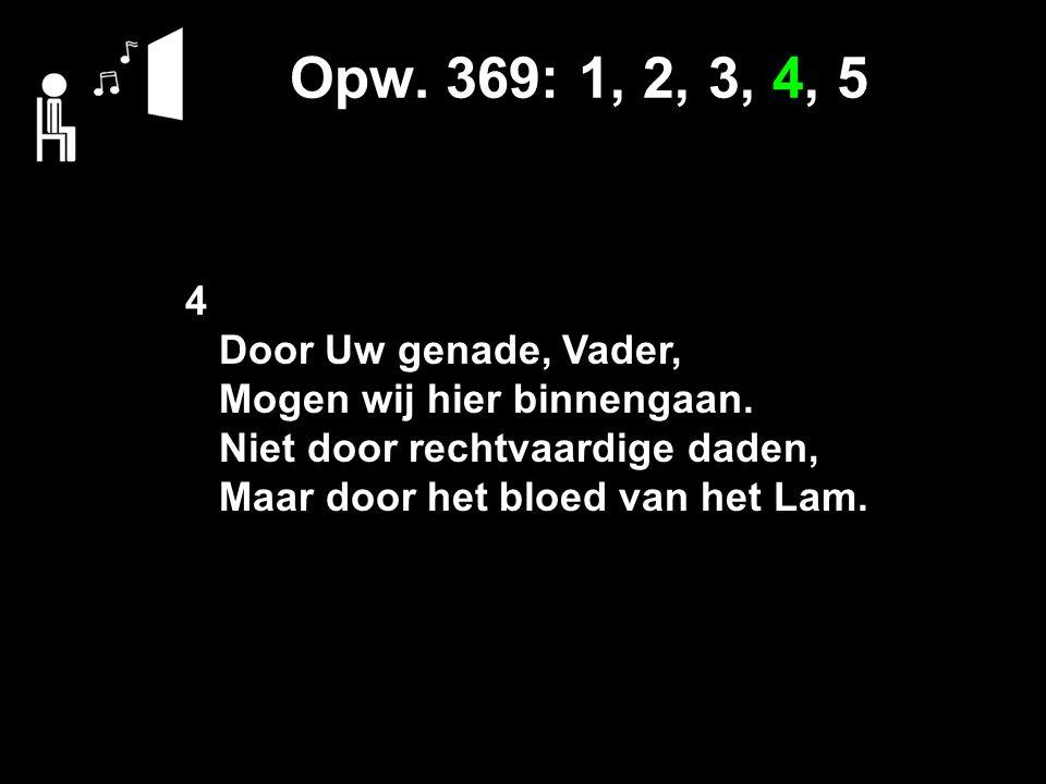 Opw. 369: 1, 2, 3, 4, 5 4 Door Uw genade, Vader, Mogen wij hier binnengaan. Niet door rechtvaardige daden, Maar door het bloed van het Lam.