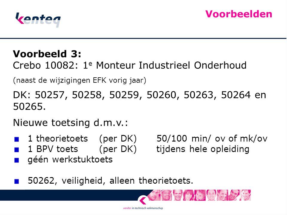 Voorbeelden Voorbeeld 3: Crebo 10082: 1 e Monteur Industrieel Onderhoud (naast de wijzigingen EFK vorig jaar) DK: 50257, 50258, 50259, 50260, 50263, 50264 en 50265.
