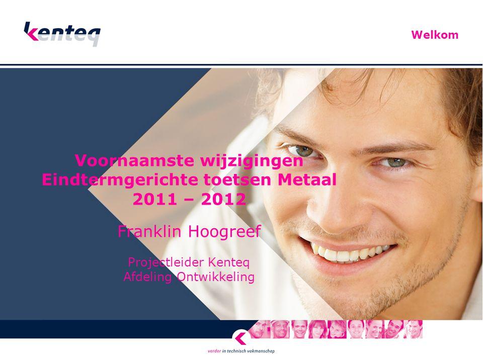 Voornaamste wijzigingen Eindtermgerichte toetsen Metaal 2011 – 2012 Franklin Hoogreef Projectleider Kenteq Afdeling Ontwikkeling