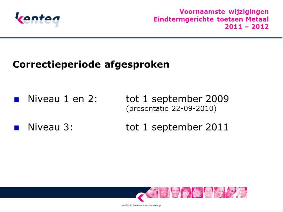 Voornaamste wijzigingen Eindtermgerichte toetsen Metaal 2011 – 2012 Correctieperiode afgesproken Niveau 1 en 2: tot 1 september 2009 (presentatie 22-09-2010) Niveau 3:tot 1 september 2011