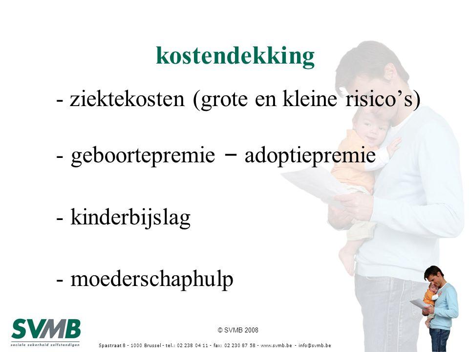 © SVMB 2008 Spastraat 8 - 1000 Brussel - tel.: 02 238 04 11 - fax: 02 230 87 58 - www.svmb.be - info@svmb.be kostendekking - ziektekosten (grote en kleine risico's) -geboortepremie – adoptiepremie -kinderbijslag -moederschaphulp