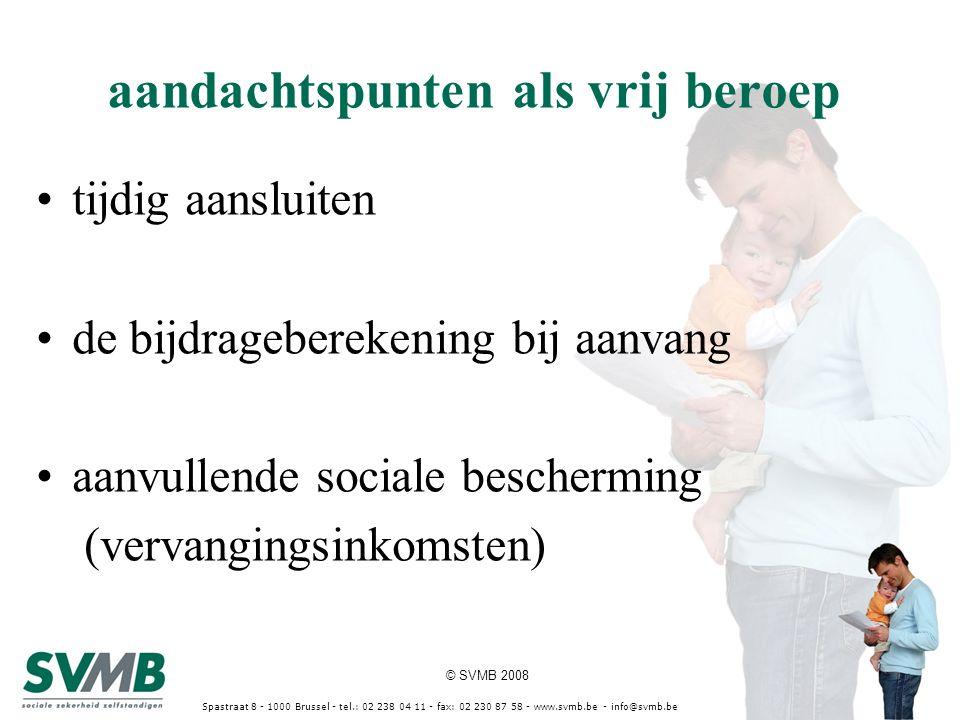 © SVMB 2008 Spastraat 8 - 1000 Brussel - tel.: 02 238 04 11 - fax: 02 230 87 58 - www.svmb.be - info@svmb.be aandachtspunten als vrij beroep tijdig aansluiten de bijdrageberekening bij aanvang aanvullende sociale bescherming (vervangingsinkomsten)
