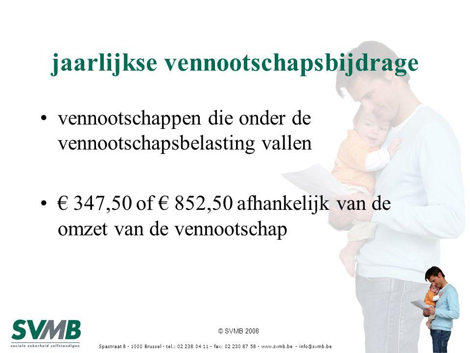 © SVMB 2008 Spastraat 8 - 1000 Brussel - tel.: 02 238 04 11 - fax: 02 230 87 58 - www.svmb.be - info@svmb.be jaarlijkse vennootschapsbijdrage vennootschappen die onder de vennootschapsbelasting vallen € 347,50 of € 852,50 afhankelijk van de omzet van de vennootschap