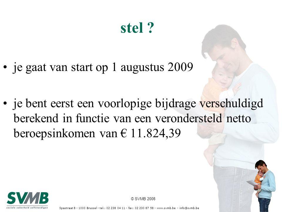 © SVMB 2008 Spastraat 8 - 1000 Brussel - tel.: 02 238 04 11 - fax: 02 230 87 58 - www.svmb.be - info@svmb.be je gaat van start op 1 augustus 2009 je bent eerst een voorlopige bijdrage verschuldigd berekend in functie van een verondersteld netto beroepsinkomen van € 11.824,39 stel