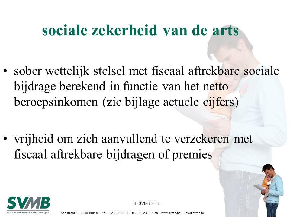 © SVMB 2008 Spastraat 8 - 1000 Brussel - tel.: 02 238 04 11 - fax: 02 230 87 58 - www.svmb.be - info@svmb.be sober wettelijk stelsel met fiscaal aftrekbare sociale bijdrage berekend in functie van het netto beroepsinkomen (zie bijlage actuele cijfers) vrijheid om zich aanvullend te verzekeren met fiscaal aftrekbare bijdragen of premies sociale zekerheid van de arts