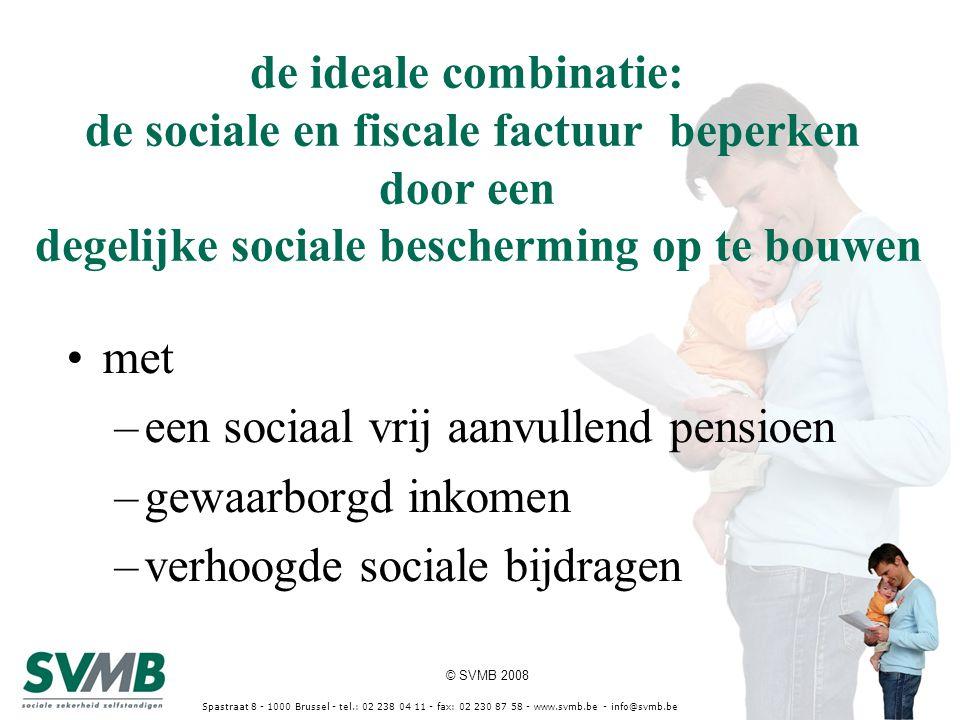 © SVMB 2008 Spastraat 8 - 1000 Brussel - tel.: 02 238 04 11 - fax: 02 230 87 58 - www.svmb.be - info@svmb.be de ideale combinatie: de sociale en fiscale factuur beperken door een degelijke sociale bescherming op te bouwen met –een sociaal vrij aanvullend pensioen –gewaarborgd inkomen –verhoogde sociale bijdragen