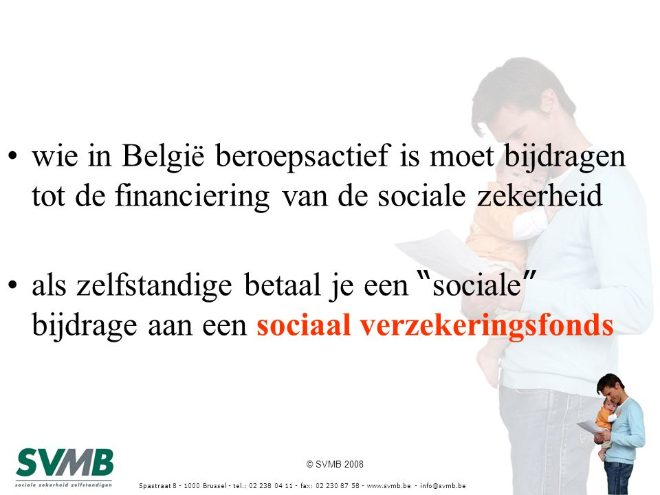 © SVMB 2008 Spastraat 8 - 1000 Brussel - tel.: 02 238 04 11 - fax: 02 230 87 58 - www.svmb.be - info@svmb.be wie in Belgi ë beroepsactief is moet bijdragen tot de financiering van de sociale zekerheid als zelfstandige betaal je een sociale bijdrage aan een sociaal verzekeringsfonds