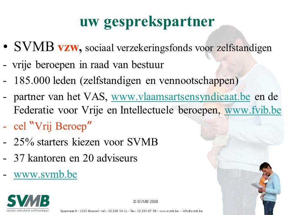 © SVMB 2008 Spastraat 8 - 1000 Brussel - tel.: 02 238 04 11 - fax: 02 230 87 58 - www.svmb.be - info@svmb.be uw gesprekspartner SVMB vzw, sociaal verzekeringsfonds voor zelfstandigen - vrije beroepen in raad van bestuur -185.000 leden (zelfstandigen en vennootschappen) -partner van het VAS, www.vlaamsartsensyndicaat.be en de Federatie voor Vrije en Intellectuele beroepen, www.fvib.bewww.vlaamsartsensyndicaat.bewww.fvib.be -cel Vrij Beroep -25% starters kiezen voor SVMB -37 kantoren en 20 adviseurs -www.svmb.bewww.svmb.be