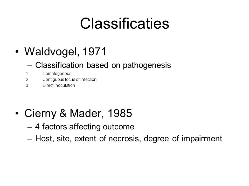 Classificaties Waldvogel, 1971 –Classification based on pathogenesis 1.Hematogenous 2.Contiguous focus of infection 3.Direct inoculation Cierny & Mader, 1985 –4 factors affecting outcome –Host, site, extent of necrosis, degree of impairment