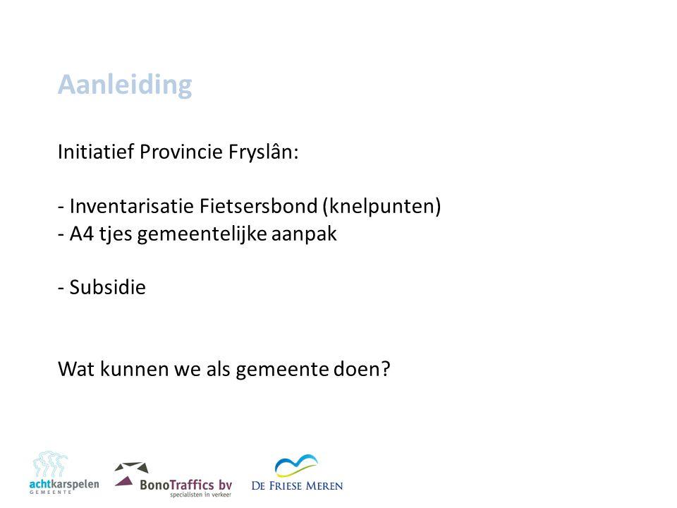 Aanleiding Initiatief Provincie Fryslân: - Inventarisatie Fietsersbond (knelpunten) - A4 tjes gemeentelijke aanpak - Subsidie Wat kunnen we als gemeente doen