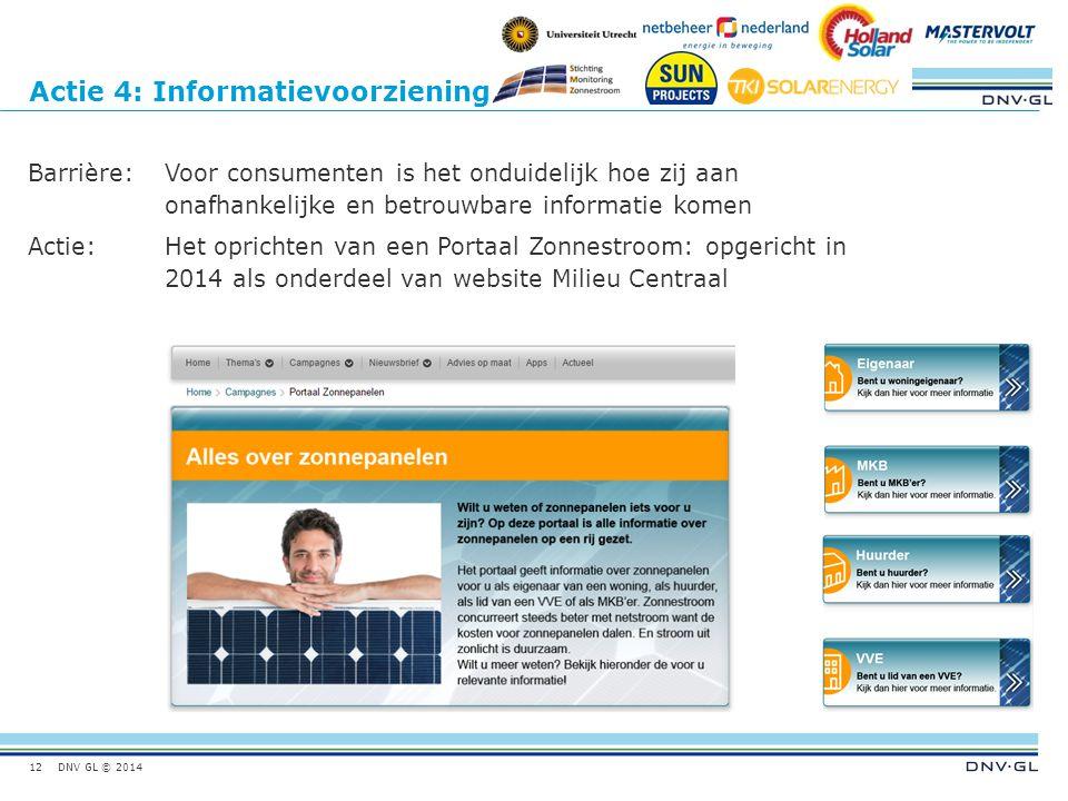 DNV GL © 2014 Actie 4: Informatievoorziening Barrière:Voor consumenten is het onduidelijk hoe zij aan onafhankelijke en betrouwbare informatie komen Actie:Het oprichten van een Portaal Zonnestroom: opgericht in 2014 als onderdeel van website Milieu Centraal 12