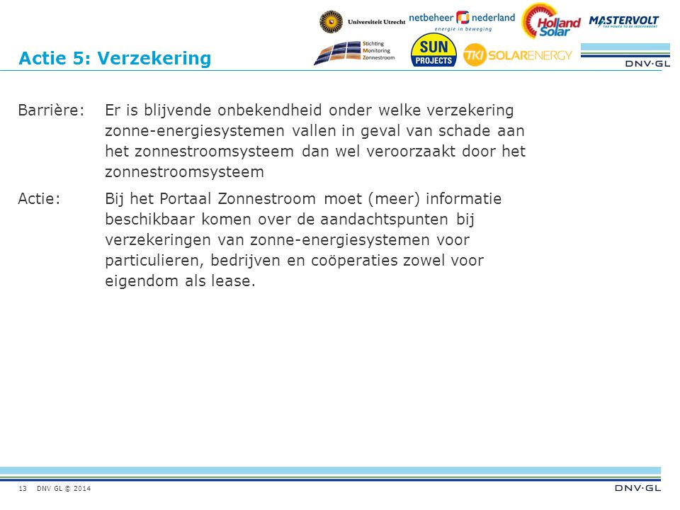DNV GL © 2014 Actie 5: Verzekering Barrière:Er is blijvende onbekendheid onder welke verzekering zonne-energiesystemen vallen in geval van schade aan