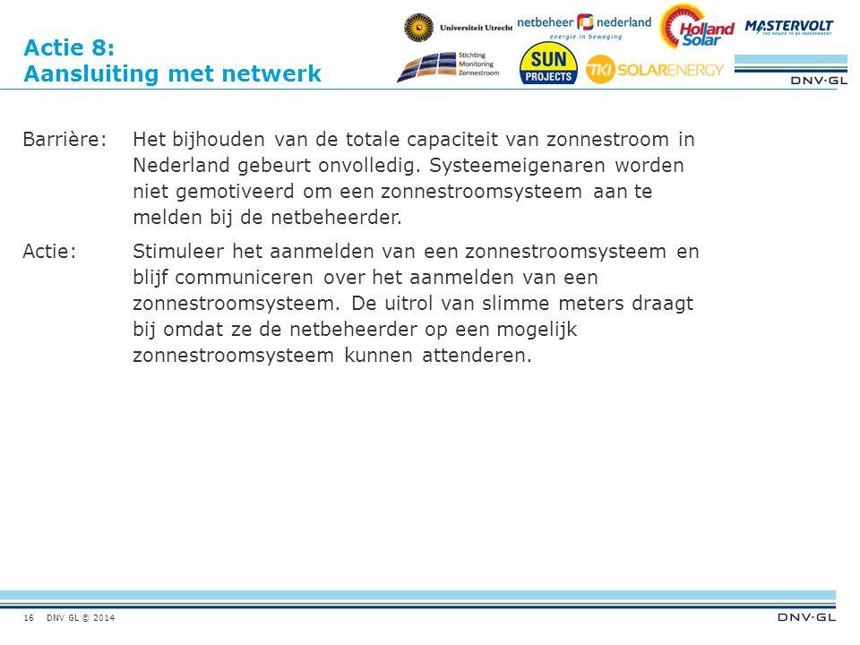 DNV GL © 2014 Actie 8: Aansluiting met netwerk Barrière:Het bijhouden van de totale capaciteit van zonnestroom in Nederland gebeurt onvolledig. Systee