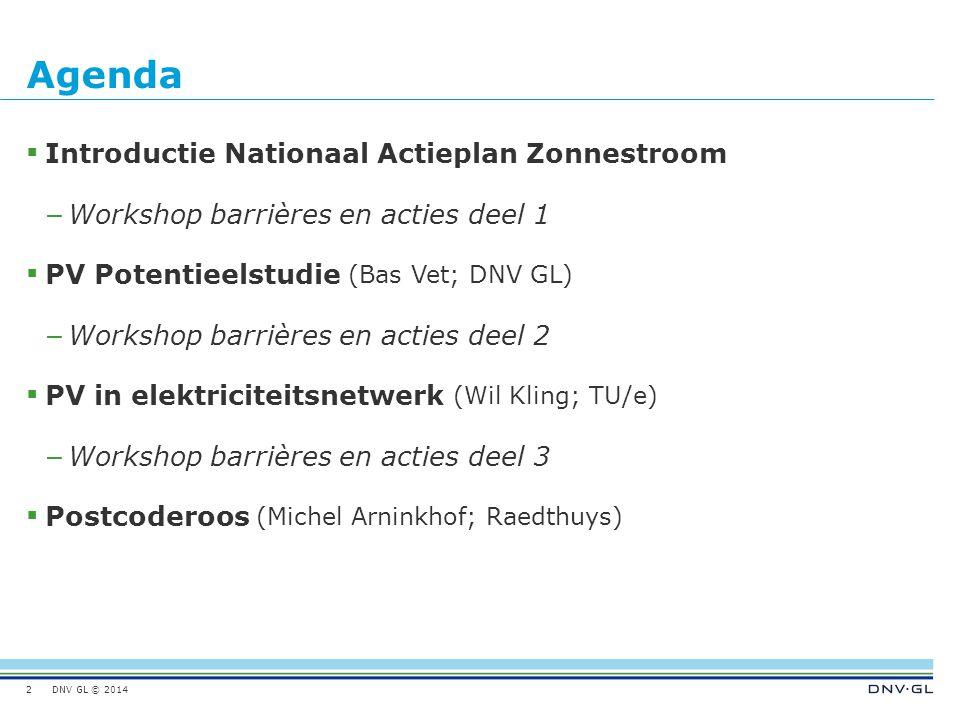DNV GL © 2014 Agenda 2  Introductie Nationaal Actieplan Zonnestroom – Workshop barrières en acties deel 1  PV Potentieelstudie (Bas Vet; DNV GL) – Workshop barrières en acties deel 2  PV in elektriciteitsnetwerk (Wil Kling; TU/e) – Workshop barrières en acties deel 3  Postcoderoos (Michel Arninkhof; Raedthuys)