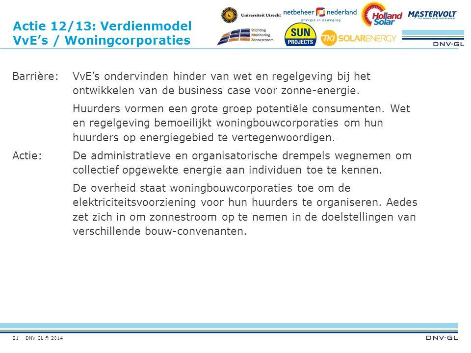 DNV GL © 2014 Actie 12/13: Verdienmodel VvE's / Woningcorporaties Barrière:VvE's ondervinden hinder van wet en regelgeving bij het ontwikkelen van de business case voor zonne-energie.