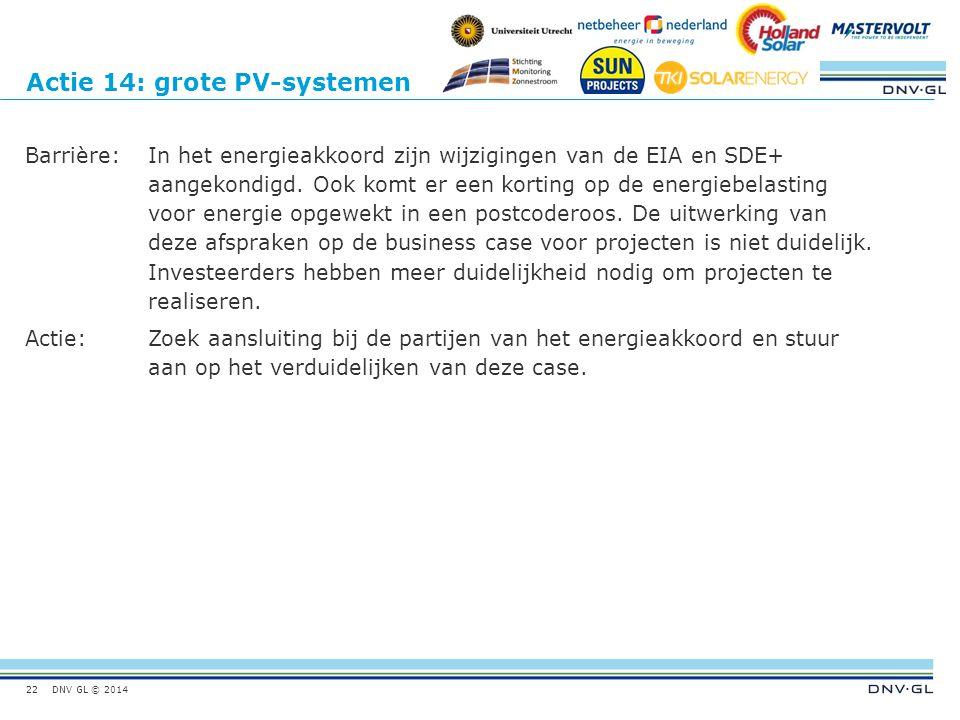 DNV GL © 2014 Actie 14: grote PV-systemen Barrière:In het energieakkoord zijn wijzigingen van de EIA en SDE+ aangekondigd. Ook komt er een korting op