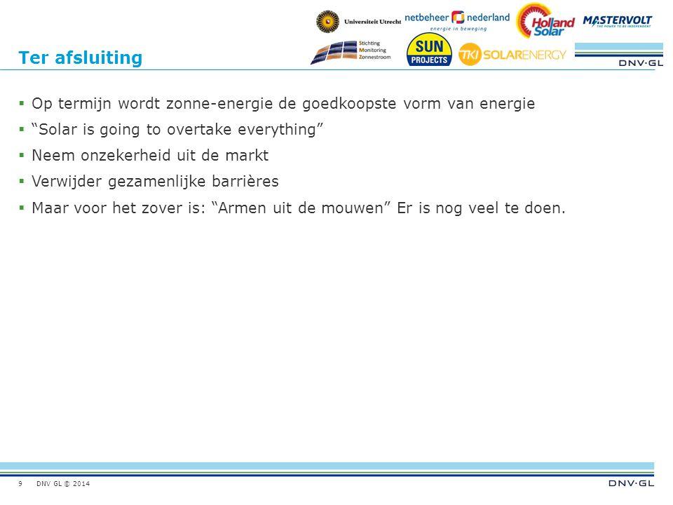 DNV GL © 2014 Ter afsluiting  Op termijn wordt zonne-energie de goedkoopste vorm van energie  Solar is going to overtake everything  Neem onzekerheid uit de markt  Verwijder gezamenlijke barrières  Maar voor het zover is: Armen uit de mouwen Er is nog veel te doen.