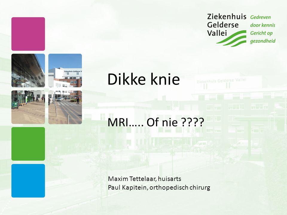 Dikke knie MRI….. Of nie ???? Maxim Tettelaar, huisarts Paul Kapitein, orthopedisch chirurg