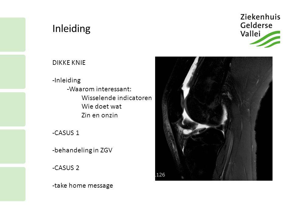 Inleiding DIKKE KNIE -Inleiding -Waarom interessant: Wisselende indicatoren Wie doet wat Zin en onzin -CASUS 1 -behandeling in ZGV -CASUS 2 -take home