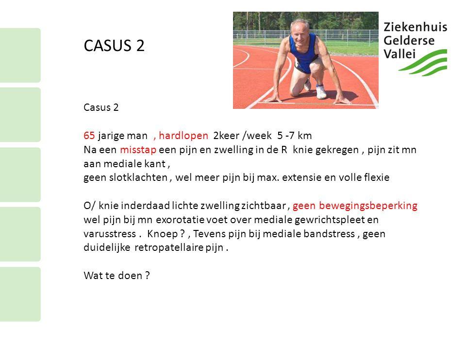 CASUS 2 Casus 2 65 jarige man, hardlopen 2keer /week 5 -7 km Na een misstap een pijn en zwelling in de R knie gekregen, pijn zit mn aan mediale kant,