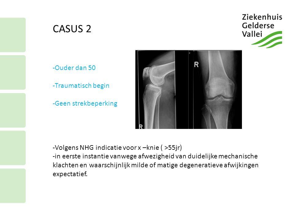 CASUS 2 -Ouder dan 50 -Traumatisch begin -Geen strekbeperking -Volgens NHG indicatie voor x –knie ( >55jr) -in eerste instantie vanwege afwezigheid va