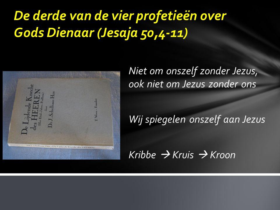 De derde van de vier profetieën over Gods Dienaar (Jesaja 50,4-11) Niet om onszelf zonder Jezus, ook niet om Jezus zonder ons Wij spiegelen onszelf aa