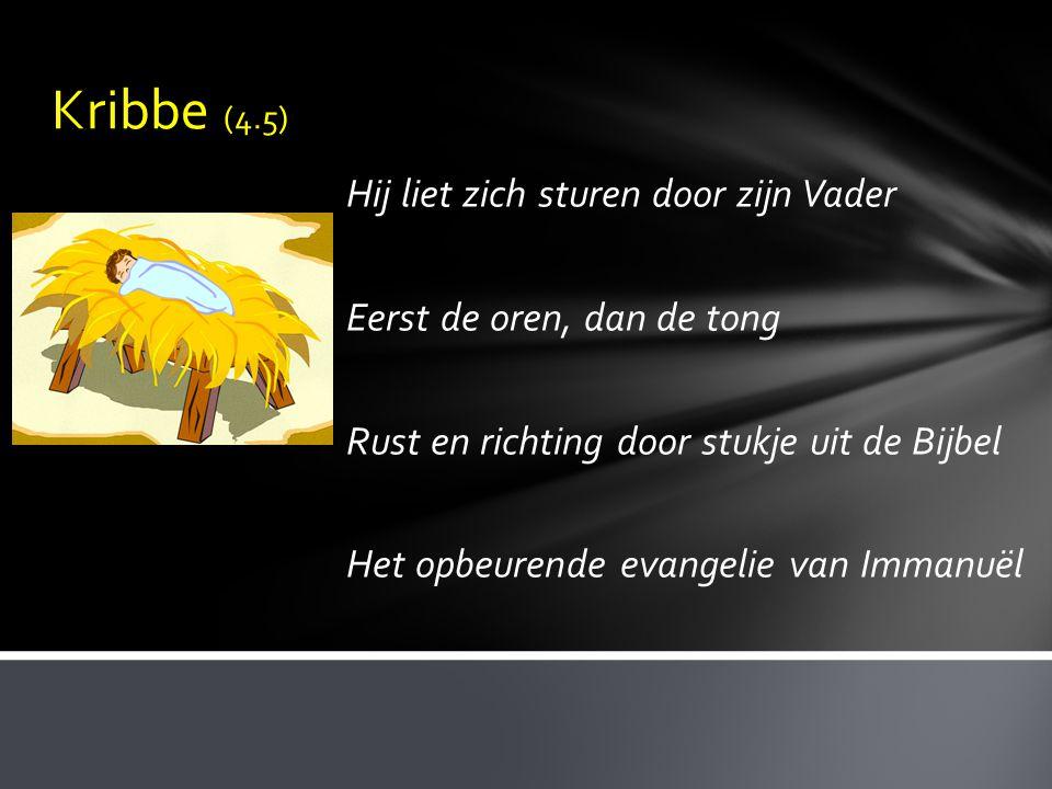 Kribbe (4.5) Hij liet zich sturen door zijn Vader Eerst de oren, dan de tong Rust en richting door stukje uit de Bijbel Het opbeurende evangelie van I