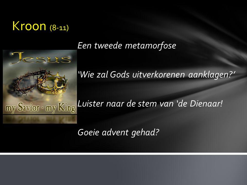 Kroon (8-11) Een tweede metamorfose 'Wie zal Gods uitverkorenen aanklagen?' Luister naar de stem van 'de Dienaar! Goeie advent gehad?