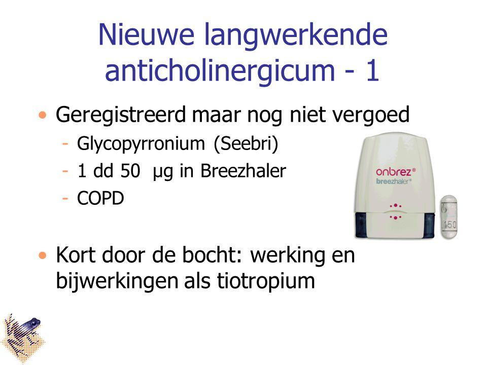 Nieuwe langwerkende anticholinergicum - 1 Geregistreerd maar nog niet vergoed Glycopyrronium (Seebri) 1 dd 50 μg in Breezhaler COPD Kort door de bocht: werking en bijwerkingen als tiotropium