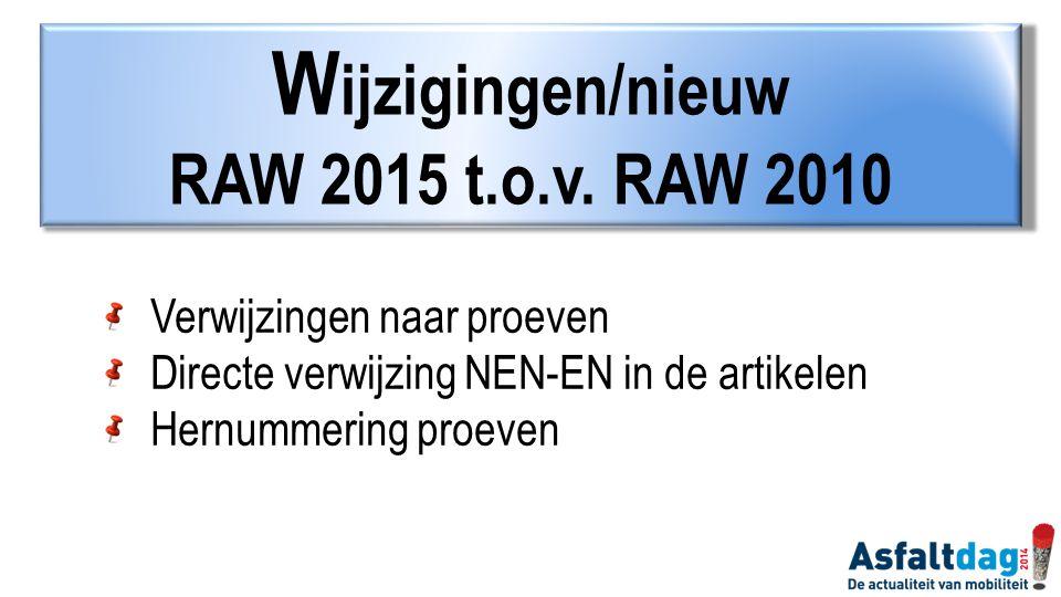 W ijzigingen/nieuw RAW 2015 t.o.v. RAW 2010 Verwijzingen naar proeven Directe verwijzing NEN-EN in de artikelen Hernummering proeven